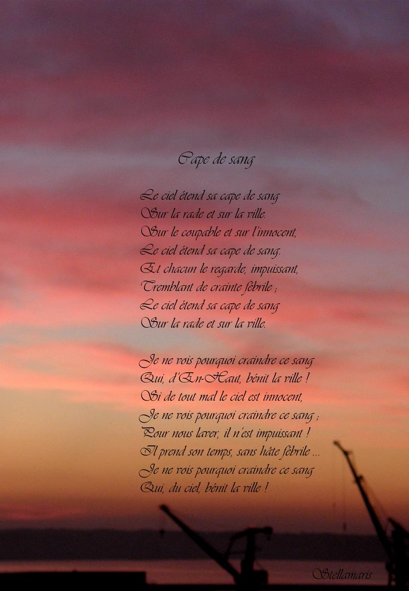 Cape de sang / / Le ciel étend sa cape de sang / Sur la rade et sur la ville. / Sur le coupable et sur l'innocent, / Le ciel étend sa cape de sang. / Et chacun le regarde, impuissant, / Tremblant de crainte fébrile ; / Le ciel étend sa cape de sang / Sur la rade et sur la ville. / / Je ne vois pourquoi craindre ce sang / Qui, d'En-Haut, bénit la ville ! / Si de tout mal le ciel est innocent, / Je ne vois pourquoi craindre ce sang ; / Pour nous laver, il n'est impuissant ! / Il prend son temps, sans hâte fébrile … / Je ne vois pourquoi craindre ce sang / Qui, du ciel, bénit la ville ! / / Stellamaris