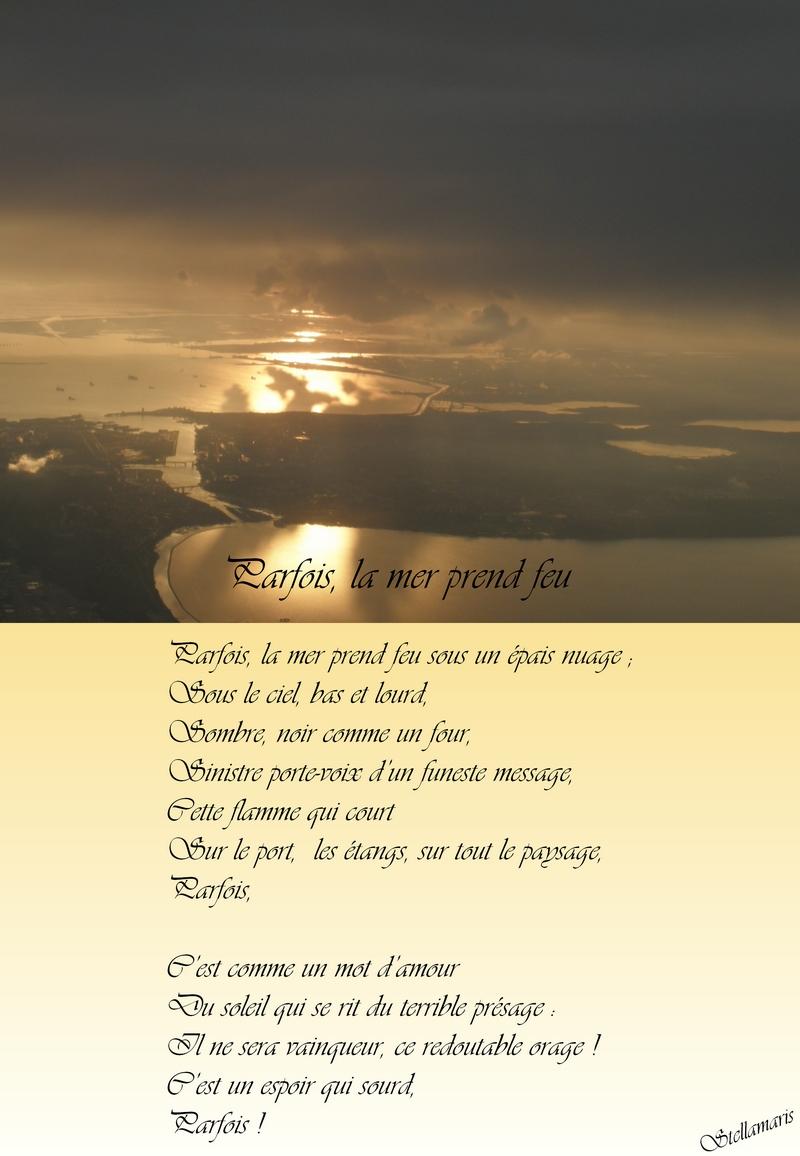 Parfois, la mer prend feu / / Parfois, la mer prend feu sous un épais nuage ; / Sous le ciel, bas et lourd, / Sombre, noir comme un four, / Sinistre porte-voix d'un funeste message, / Cette flamme qui court / Sur le port, les étangs, sur tout le paysage, / Parfois, / / C'est comme un mot d'amour / Du soleil qui se rit du terrible présage : / Il ne sera vainqueur, ce redoutable orage ! / C'est un espoir qui sourd, / Parfois ! / / Stellamaris