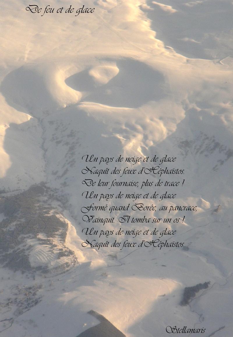 De feu et de glace / / Un pays de neige et de glace / Naquît des feux d'Héphaïstos. / De leur fournaise, plus de trace ! / Un pays de neige et de glace / Formé quand Borée, au pancrace, / Vainquit. Il tomba sur un os ! / Un pays de neige et de glace / Naquît des feux d'Héphaïstos. / / Stellamaris