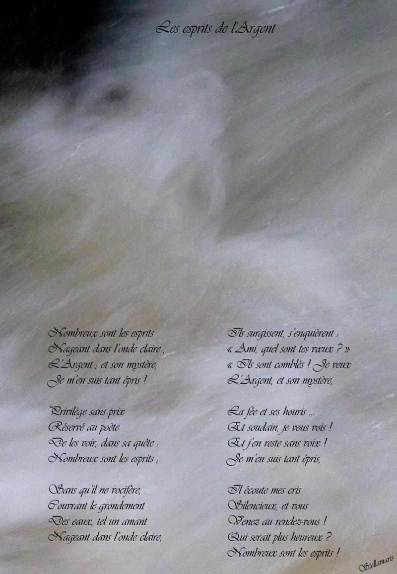 Les esprits de l'Argent / / Nombreux sont les esprits / Nageant dans l'onde claire , / L'Argent ; et son mystère, / Je m'en suis tant épris ! / / Privilège sans prix, / Joie offerte au poète / De les voir, dans sa quête : / Nombreux sont les esprits ; / / Sans qu'il ne vocifère, / Couvrant le grondement / Des eaux, tel un amant / Nageant dans l'onde claire, / / Ils surgissent, s'enquièrent : / « Ami, quel sont tes vœux ? » / « Ils sont comblés ! Je veux / L'Argent, et son mystère, / / La fée et ses houris … / Et soudain, je vous vois ! / Et j'en reste sans voix ! / Je m'en suis tant épris, / / Il écoute mes cris / Silencieux, et vous / Venez au rendez-vous ! / Qui serait plus heureux ? / Nombreux sont les esprits ! » / / Stellamaris